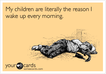 someecards.com - My children are literally the reason I wake up every morning.