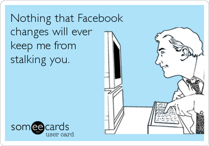 someecards.com - Nothing that Facebook changes will ever keep me from stalking you.