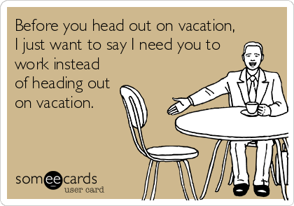 someecards.com - Before you head out on vacation, I just want to say I need you to work instead of heading out on vacation.