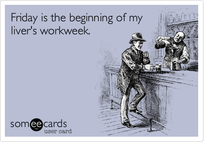 someecards.com - Friday is the beginning of my liver's workweek.