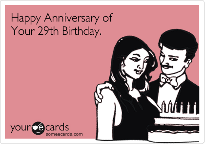someecards.com - Happy Anniversary of Your 29th Birthday.