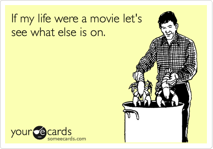someecards.com - If my life were a movie let's see what else is on.