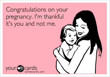 someecards.com - Congratulations on your pregnancy. I'm thankful it's you and not me.