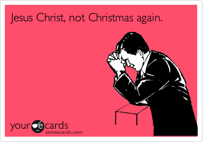 someecards.com - Jesus Christ, not Christmas again.