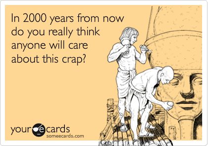 someecards.com - In 2000 years from now do you really think anyone will care about this crap?