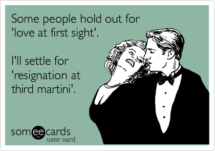 someecards.com - Some people hold out for 'love at first sight'. I'll settle for 'resignation at third martini'.