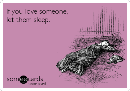 someecards.com - If you love someone, let them sleep.
