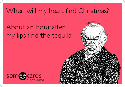 someecards.com - When will my heart find Christmas? About an hour after my lips find the tequila.