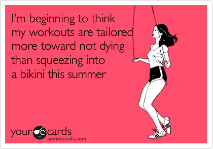 Funny Confession Ecard: I'm beginning to think my workouts are tailored more toward not dying than squeezing into a bikini this summer.