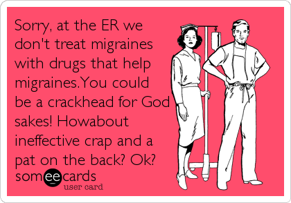someecards.com - Sorry, at the ER we don't treat migraines with drugs that help migraines.You could be a crackhead for God sakes! Howabout ineffective crap and a pat on the back? Ok?
