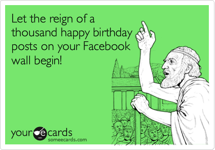 Let the reign of a thousand happy birthday posts on your Facebook ...