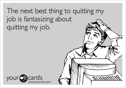 Funny Workplace Ecard: The next best thing to quitting my job is fantasizing about quitting my job.