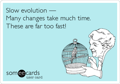 someecards.com - Slow evolution — Many changes take much time. These are far too fast!