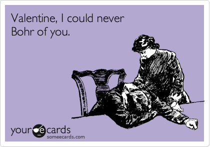 someecards.com - Valentine, I could never Bohr of you.