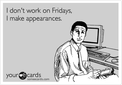 someecards.com - I don't work on Fridays, I make appearances.