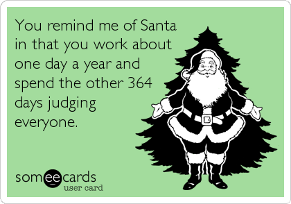 Funny Christmas Season Ecard: You remind me of Santa in that you work about one day a year and spend the other 364 days judging everyone.