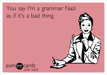 Things You Don't Know Grammar Nazi Ecard You say I'm a grammar Nazi as if it's a bad thing Ecard