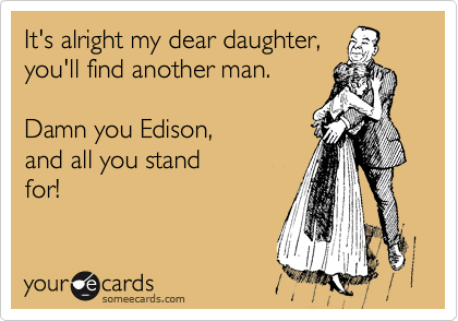 Funny Birthday Ecard: It's alright my dear daughter, you'll find another man. Damn you Edison, and all you stand for!
