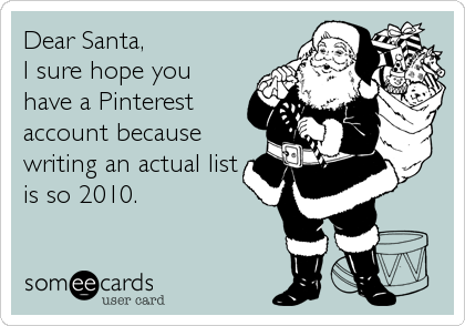 Funny Christmas Season Ecard: Dear Santa, I sure hope you have a Pinterest account because writing an actual list is so 2010.