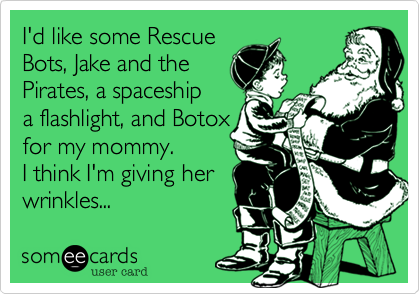 someecards.com - I'd like some Rescue Bots, Jake and the Pirates, a spaceship a flashlight, and Botox for my mommy. I think I'm giving her wrinkles...