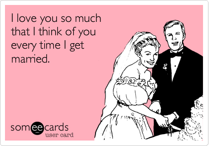 someecards.com - I love you so much that I think of you every time I get married.