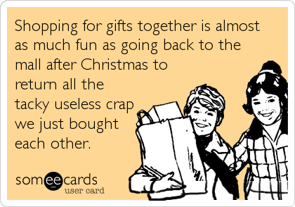 someecards.com - Shopping for gifts together is almost as much fun as going back to the mall after Christmas to return all the tacky useless crap we just bought each other.