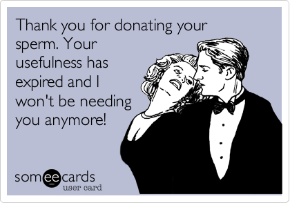 Funny Breakup Ecard: Thank you for donating your sperm. Your usefulness has expired and I won't be needing you anymore!