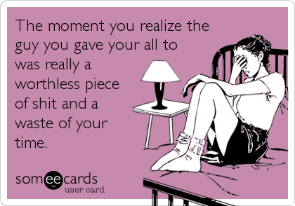 someecards.com - The moment you realize the guy you gave your all to was really a worthless piece of shit and a waste of your time.