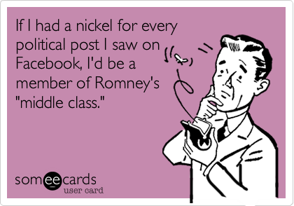 Funny Somewhat Topical Ecard: If I had a nickel for every political post I saw on Facebook, I'd be a member of Romney's 'middle class.'