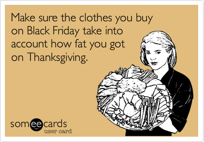 Funny Thanksgiving Ecard: Make sure the clothes you buy on Black Friday take into account how fat you got on Thanksgiving.