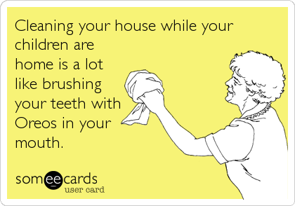 Funny Cry for Help Ecard: Cleaning your house while your children are home is a lot like brushing your teeth with Oreos in your mouth.