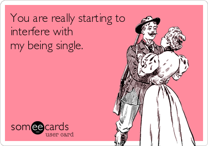 someecards.com - You are really starting to interfere with my being single.