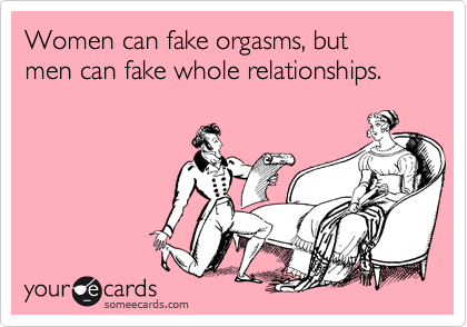 someecards.com - Women can fake orgasms, but men can fake whole relationships.