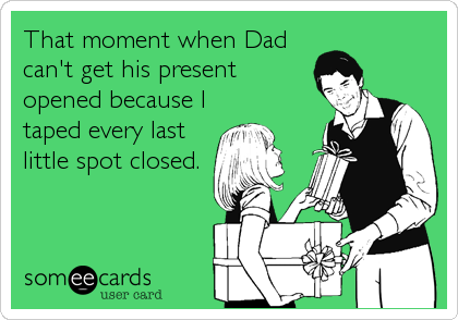 someecards.com - That moment when Dad can't get his present opened because I taped every last little spot closed.