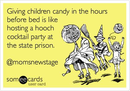 someecards.com - Giving children candy in the hours before bed is like hosting a hooch cocktail party at the state prison. @momsnewstage