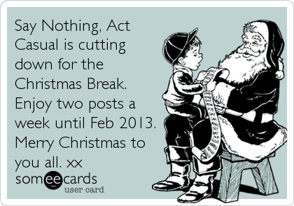someecards.com - Say Nothing, Act Casual is cutting down for the Christmas Break. Enjoy two posts a week until Feb 2013. Merry Christmas to you all. xx