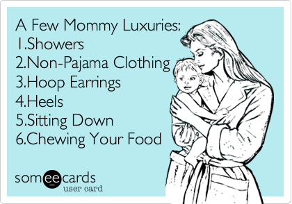 someecards.com - A few Mommy Luxuries.... 1.Showers 2.Non-Pajama Clothing 3.Hoop Earrings 4.Heels 5.Sitting Down 6.Chewing your food