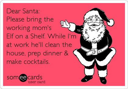 someecards.com - Dear Santa: Please bring the working mom's Elf on a Shelf. While I'm at work he'll clean the house, prep dinner & make cocktails.