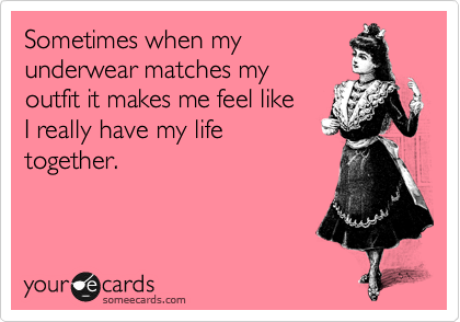 someecards.com - Sometimes when my underwear matches my outfit it makes me feel like I really have my life together.