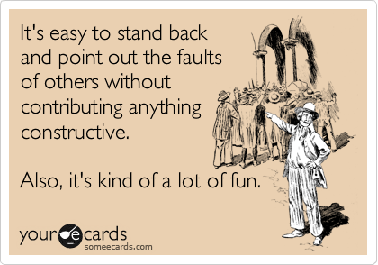 someecards.com - It's easy to stand back and point out the faults of others without contributing anything constructive. Also, it's kind of a lot of fun.