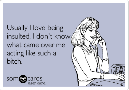 someecards.com - Usually I love being insulted, I don't know what came over me acting like such a bitch.
