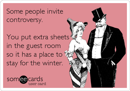 someecards.com - Some people invite controversy. You put extra sheets in the guest room so it has a place to stay for the winter.