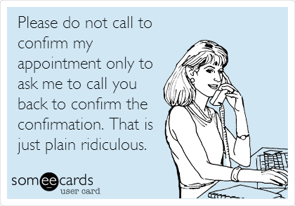 someecards.com - Please do not call to confirm my appointment only to ask me to call you back to confirm the confirmation. That is just plain ridiculous.