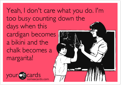 Funny Workplace Ecard: Yeah, I don't care what you do. I'm too busy counting down the days when this cardigan becomes a bikini and the chalk becomes a margarita!