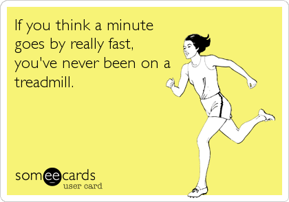 someecards.com - If you think a minute goes by really fast, you've never been on a treadmill.