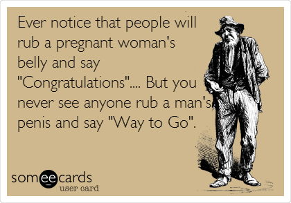 someecards.com - Ever notice that people will rub a pregnant woman's belly and say