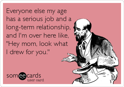 someecards.com - Everyone else my age has a serious job and a long-term relationship, and I'm over here like,