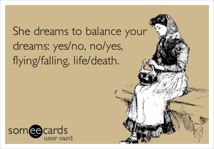 someecards.com - She dreams to balance your dreams: yes/no, no/yes, flying/falling, life/death.