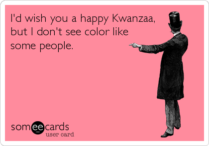 someecards.com - I'd wish you a happy Kwanzaa, but I don't see color like some people.