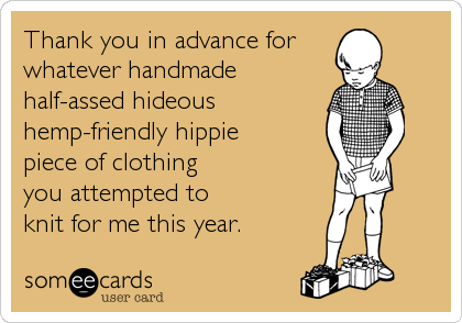 someecards.com - Thank you in advance for whatever handmade half-assed hideous hemp-friendly hippie piece of clothing you attempted to knit for me this year.